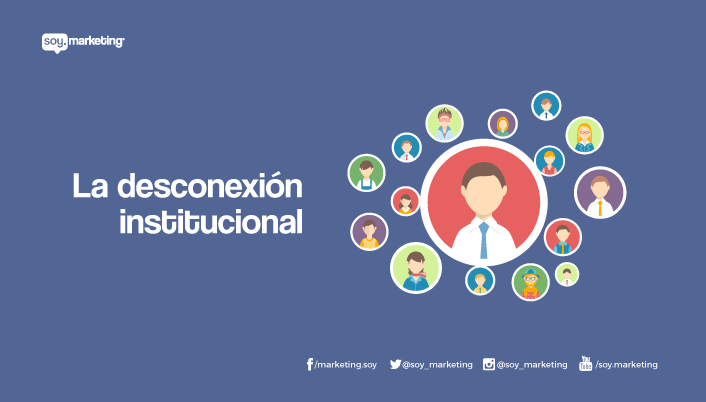La desconexión institucional » Soy.Marketing