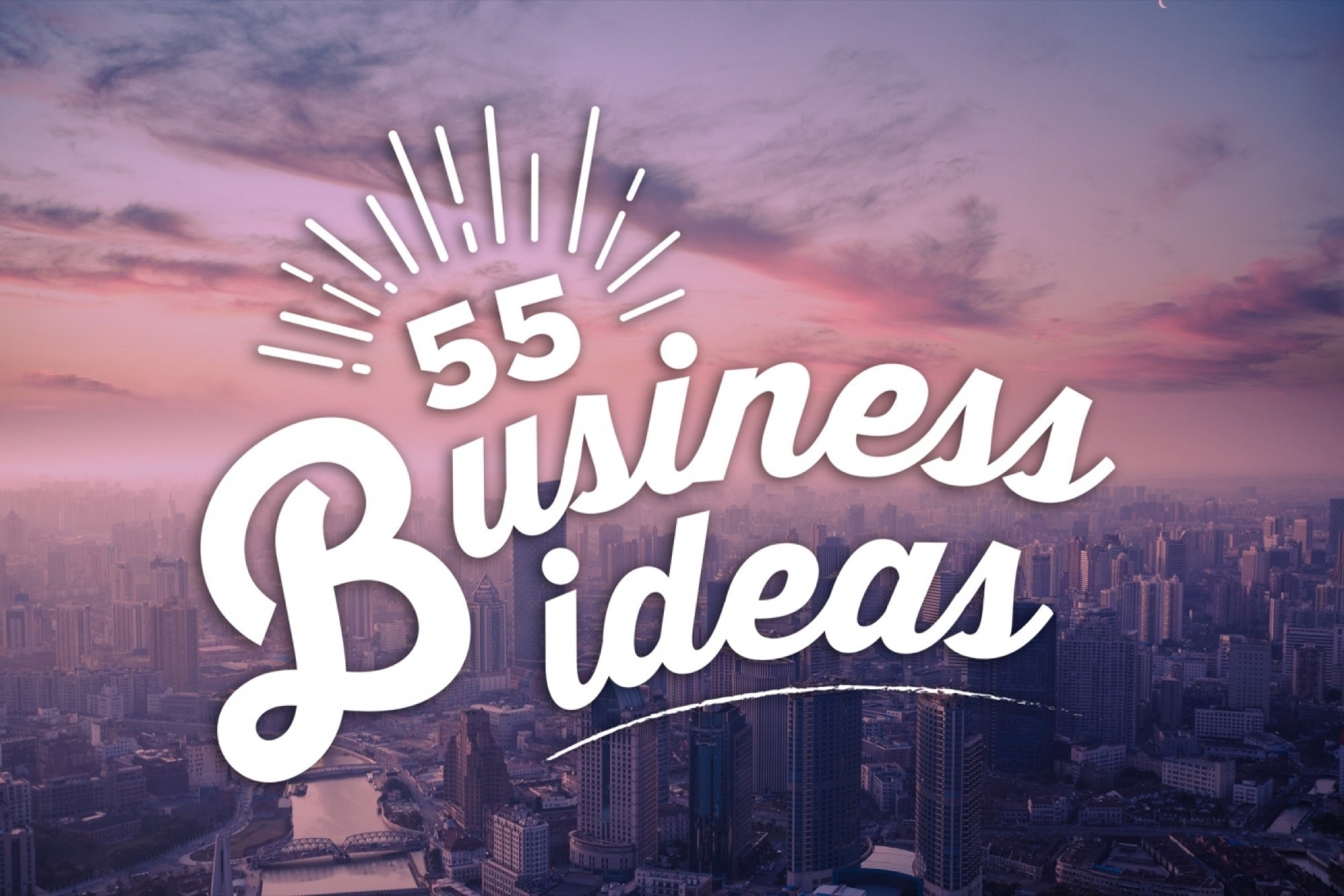 Need a Business Idea? Here Are 55.
